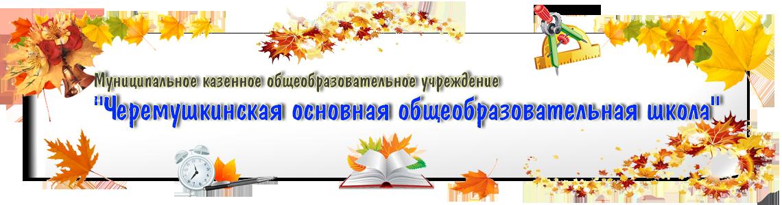 Муниципальное казенное общеобразовательное учреждение Черемушкинская основная общеобразовательная школа